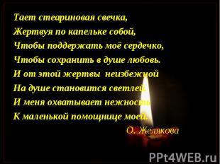 Тает стеариновая свечка,Жертвуя по капельке собой,Чтобы поддержать моё сердечко,