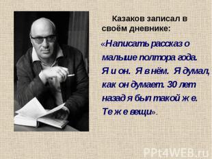 Казаков записал в своём дневнике: «Написать рассказ о малыше полтора года. Я и о