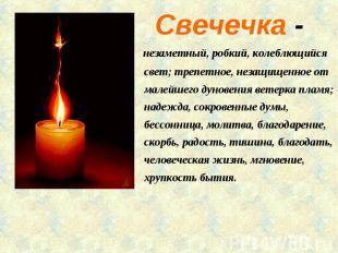 Свечечка - незаметный, робкий, колеблющийся свет; трепетное, незащищенное от мал