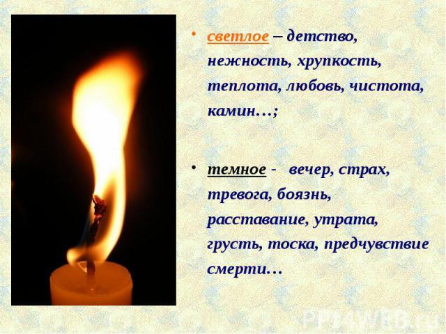 светлое – детство, нежность, хрупкость, теплота, любовь, чистота, камин…;темное - вечер, страх, тревога, боязнь, расставание, утрата, грусть, тоска, предчувствие смерти…