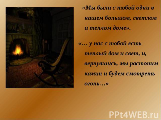«Мы были с тобой одни в нашем большом, светлом и теплом доме». «… у нас с тобой есть теплый дом и свет, и, вернувшись, мы растопим камин и будем смотреть огонь…»