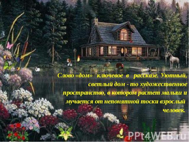 Слово «дом» ключевое в рассказе. Уютный, светлый дом - то художественное пространство, в котором растет малыш и мучается от непонятной тоски взрослый человек.
