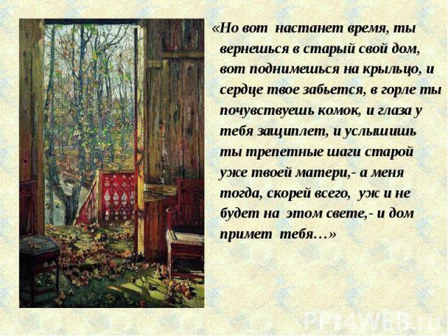 «Но вот настанет время, ты вернешься в старый свой дом, вот поднимешься на крыльцо, и сердце твое забьется, в горле ты почувствуешь комок, и глаза у тебя защиплет, и услышишь ты трепетные шаги старой уже твоей матери,- а меня тогда, скорей всего, уж…