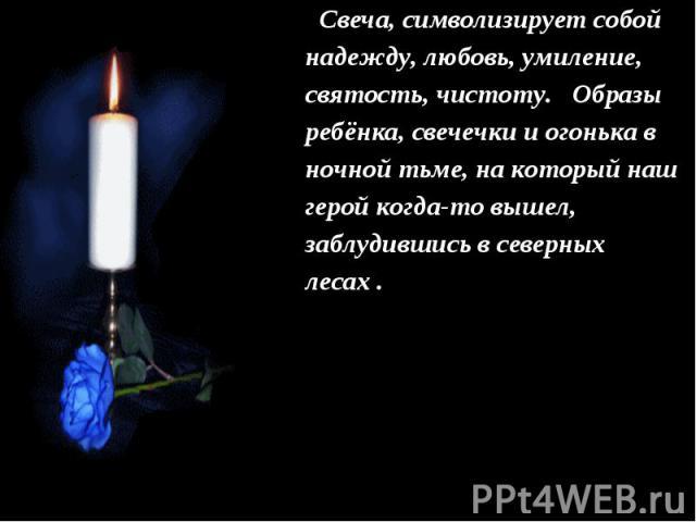 Свеча, символизирует собой надежду, любовь, умиление, святость, чистоту. Образы ребёнка, свечечки и огонька в ночной тьме, на который наш герой когда-то вышел, заблудившись в северных лесах .