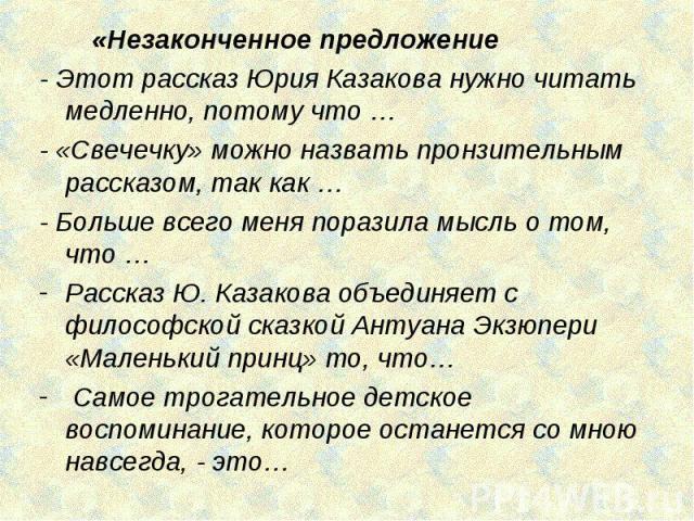 «Незаконченное предложение - Этот рассказ Юрия Казакова нужно читать медленно, потому что …- «Свечечку» можно назвать пронзительным рассказом, так как …- Больше всего меня поразила мысль о том, что …Рассказ Ю. Казакова объединяет с философской сказк…