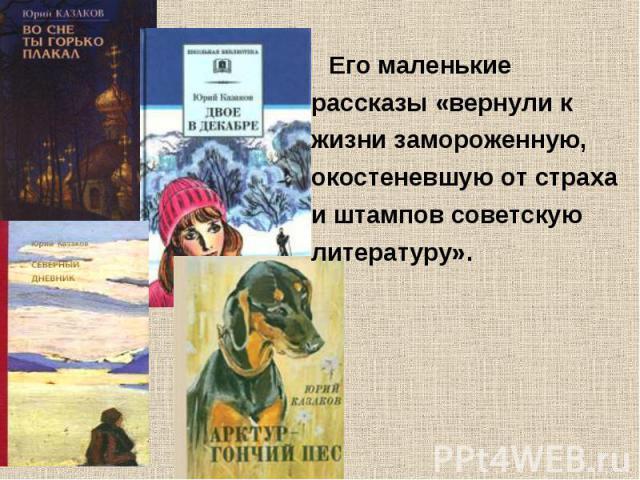 Его маленькие рассказы «вернули к жизни замороженную, окостеневшую от страха и штампов советскую литературу».