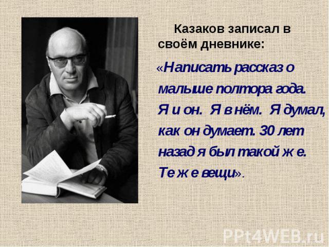 Казаков записал в своём дневнике: «Написать рассказ о малыше полтора года. Я и он. Я в нём. Я думал, как он думает. 30 лет назад я был такой же. Те же вещи».