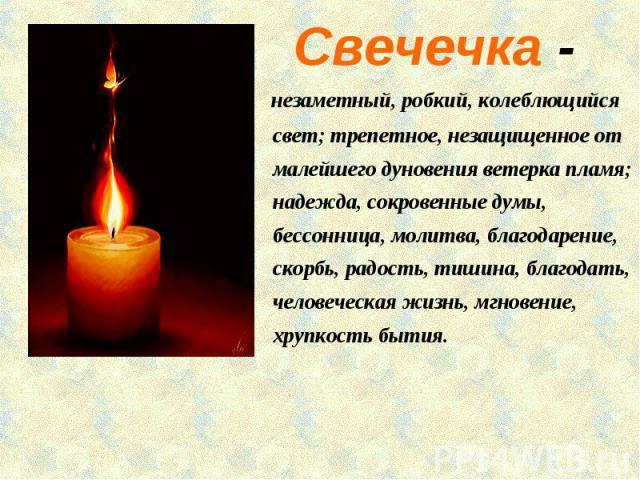 Свечечка - незаметный, робкий, колеблющийся свет; трепетное, незащищенное от малейшего дуновения ветерка пламя; надежда, сокровенные думы, бессонница, молитва, благодарение, скорбь, радость, тишина, благодать, человеческая жизнь, мгновение, хрупкост…