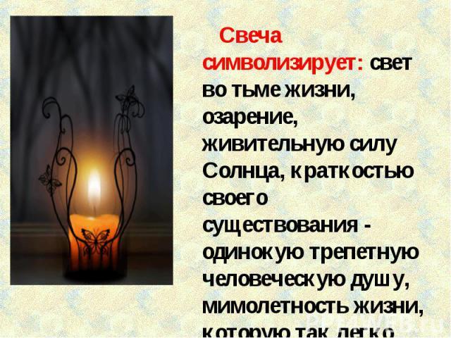 Свеча символизирует: свет во тьме жизни, озарение, живительную силу Солнца, краткостью своего существования - одинокую трепетную человеческую душу, мимолетность жизни, которую так легко погасить.
