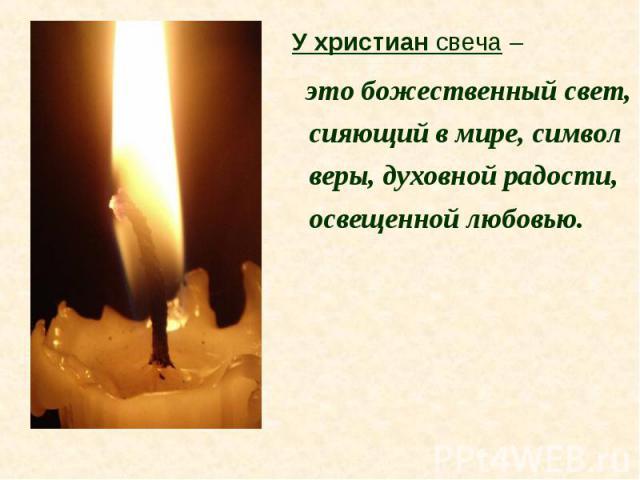 У христиан свеча – это божественный свет, сияющий в мире, символ веры, духовной радости, освещенной любовью.
