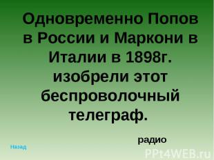 Одновременно Попов в России и Маркони в Италии в 1898г. изобрели этот беспроволо