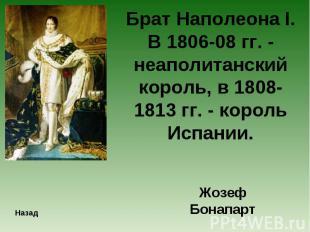 Брат Наполеона I. В 1806-08 гг. - неаполитанский король, в 1808-1813 гг. - корол