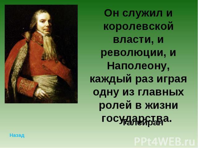 Он служил и королевской власти, и революции, и Наполеону, каждый раз играя одну из главных ролей в жизни государства. Талейран