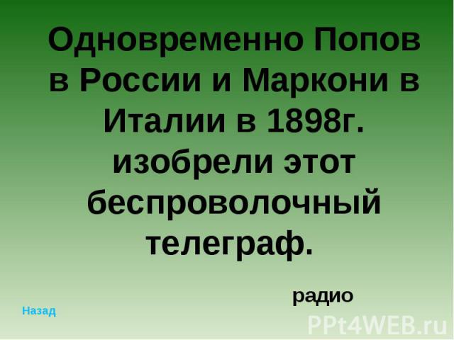 Одновременно Попов в России и Маркони в Италии в 1898г. изобрели этот беспроволочный телеграф. радио