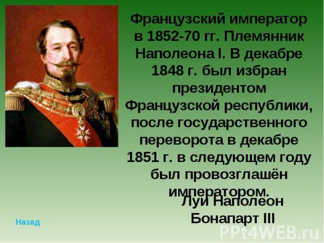 Французский император в 1852-70 гг. Племянник Наполеона I. В декабре 1848 г. был избран президентом Французской республики, после государственного переворота в декабре 1851 г. в следующем году был провозглашён императором.Луи Наполеон Бонапарт III