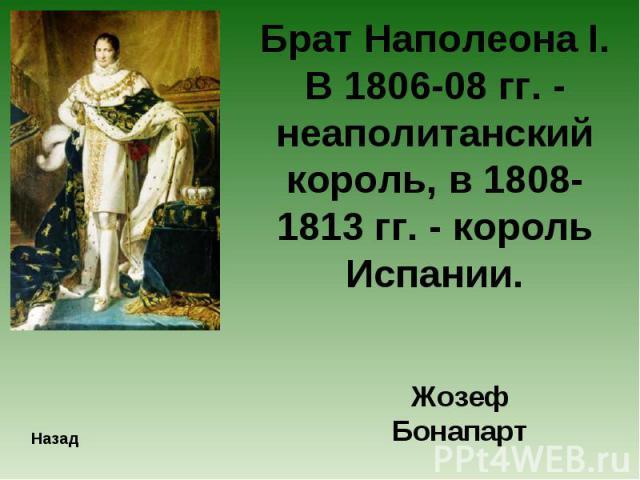 Брат Наполеона I. В 1806-08 гг. - неаполитанский король, в 1808-1813 гг. - король Испании.Жозеф Бонапарт