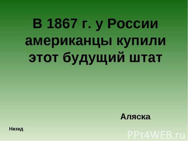 В 1867 г. у России американцы купили этот будущий штатАляска