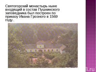Святогорский монастырь ныне входящий в состав Пушкинского заповедника был постро