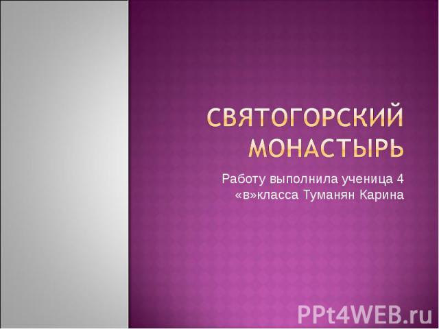 Святогорский монастырь Работу выполнила ученица 4 «в»класса Туманян Карина