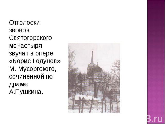 Отголоски звонов Святогорского монастыря звучат в опере «Борис Годунов» М. Мусоргского, сочиненной по драме А.Пушкина.
