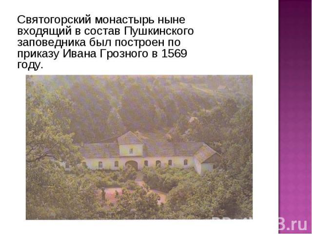 Святогорский монастырь ныне входящий в состав Пушкинского заповедника был построен по приказу Ивана Грозного в 1569 году.