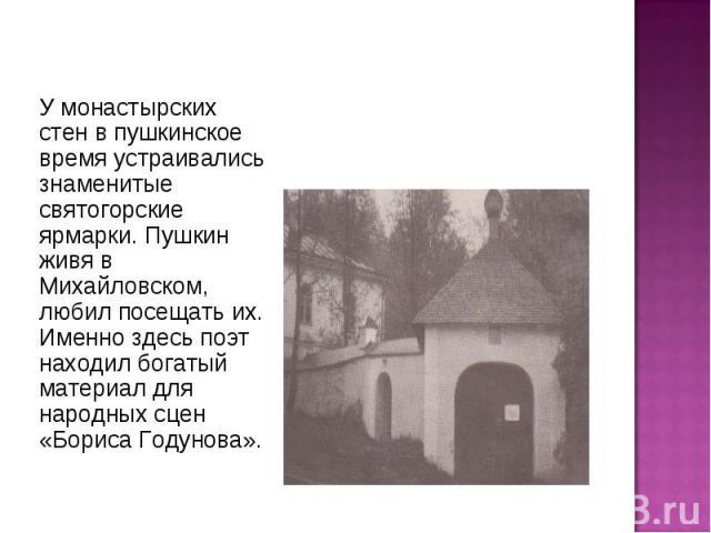 У монастырских стен в пушкинское время устраивались знаменитые святогорские ярмарки. Пушкин живя в Михайловском, любил посещать их. Именно здесь поэт находил богатый материал для народных сцен «Бориса Годунова».