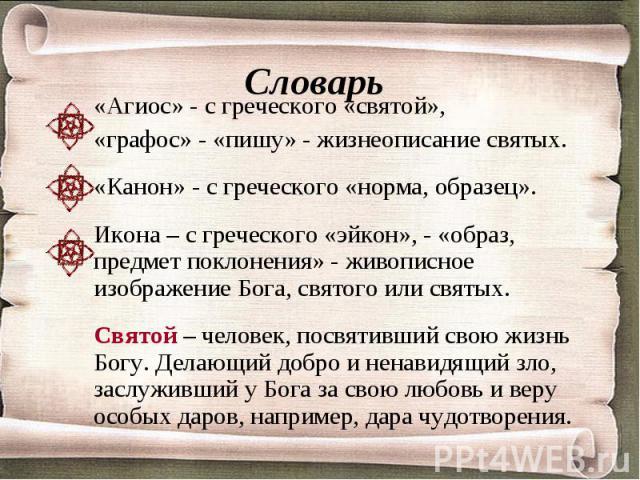 Словарь «Агиос» - с греческого «святой»,«графос» - «пишу» - жизнеописание святых.«Канон» - с греческого «норма, образец».Икона – с греческого «эйкон», - «образ, предмет поклонения» - живописное изображение Бога, святого или святых.Святой – человек, …