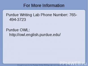 For More Information Purdue Writing Lab Phone Number: 765-494-3723Purdue OWL: ht