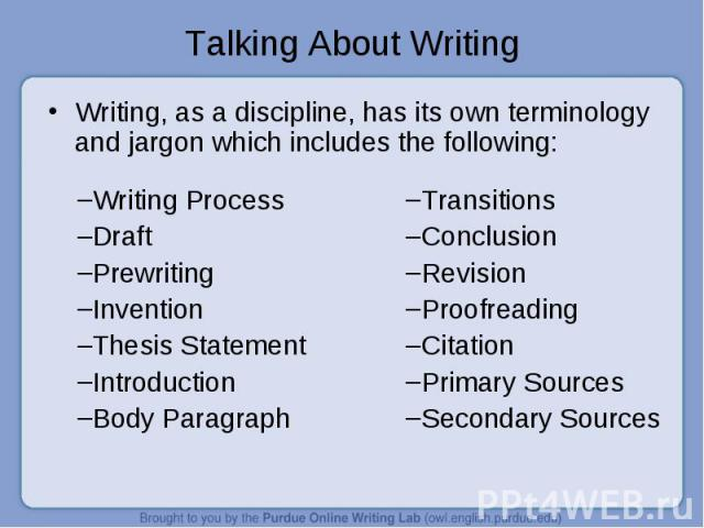 Talking About Writing Writing, as a discipline, has its own terminology and jargon which includes the following:Writing ProcessDraftPrewritingInventionThesis StatementIntroductionBody ParagraphTransitionsConclusionRevisionProofreadingCitationPrimary…