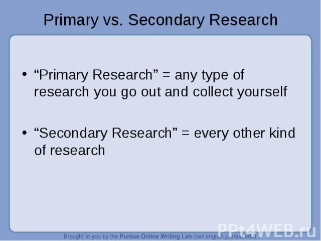 """Primary vs. Secondary Research """"Primary Research"""" = any type of research you go out and collect yourself""""Secondary Research"""" = every other kind of research"""