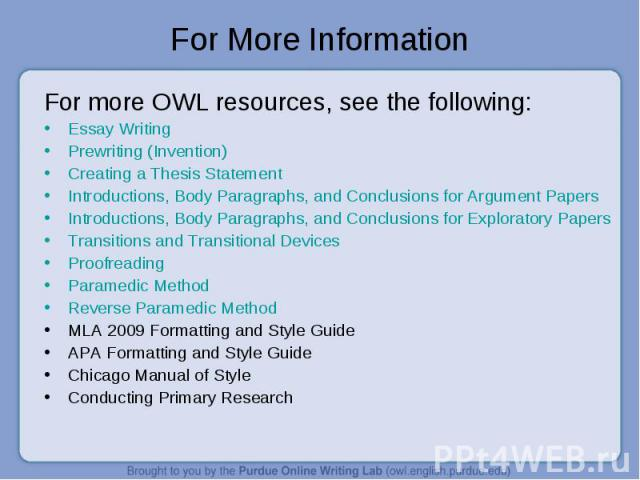 For More Information For more OWL resources, see the following:Essay WritingPrewriting (Invention)Creating a Thesis StatementIntroductions, Body Paragraphs, and Conclusions for Argument PapersIntroductions, Body Paragraphs, and Conclusions for Explo…