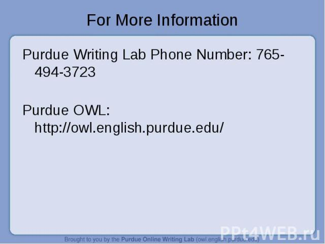 For More Information Purdue Writing Lab Phone Number: 765-494-3723Purdue OWL: http://owl.english.purdue.edu/
