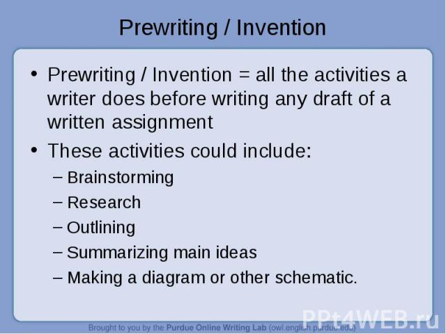 Prewriting / Invention Prewriting / Invention = all the activities a writer does before writing any draft of a written assignmentThese activities could include:BrainstormingResearchOutliningSummarizing main ideasMaking a diagram or other schematic.