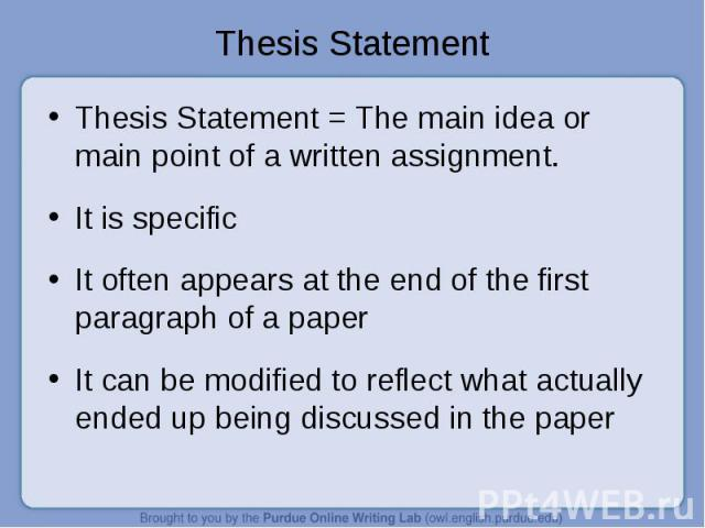 Thesis Statement Thesis Statement = The main idea or main point of a written assignment.It is specificIt often appears at the end of the first paragraph of a paperIt can be modified to reflect what actually ended up being discussed in the paper