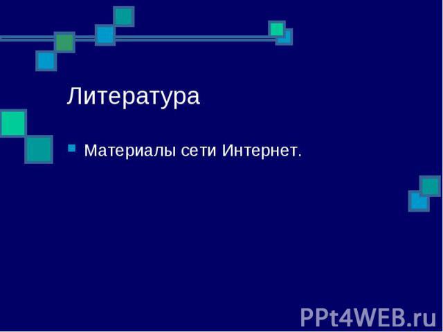Литература Материалы сети Интернет.
