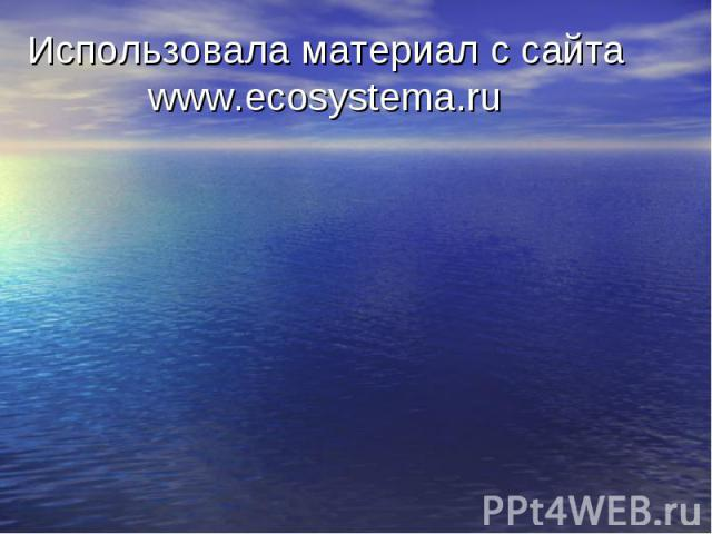 Использовала материал с сайта www.ecosystema.ru