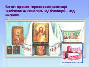 Богато орнаментированные полотенца «набожники» вешались над божницей – над икона