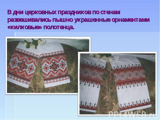 В дни церковных праздников по стенам развешивались пышно украшенные орнаментами «килковые» полотенца.