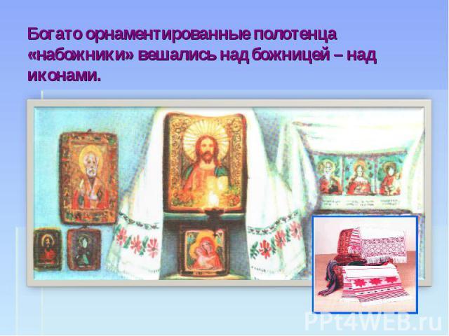 Богато орнаментированные полотенца «набожники» вешались над божницей – над иконами.