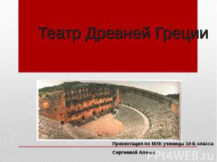 Театр Древней Греции Презентация по МХК ученицы 10-Б классаСергеевой Алены.