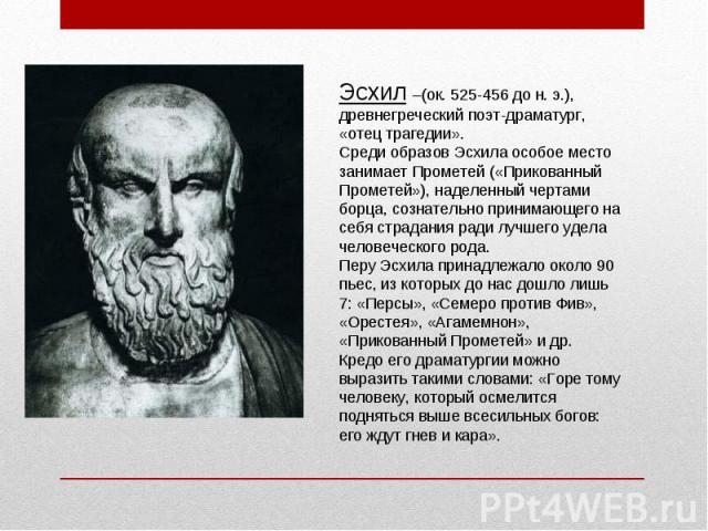 Эсхил –(ок. 525-456 до н. э.), древнегреческий поэт-драматург, «отец трагедии».Среди образов Эсхила особое место занимает Прометей («Прикованный Прометей»), наделенный чертами борца, сознательно принимающего на себя страдания ради лучшего удела чело…