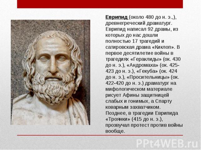 Еврипид (около 480 до н. э.,), древнегреческий драматург. Еврипид написал 92 драмы, из которых до нас дошли полностью 17 трагедий и сатировская драма «Киклоп». В первое десятилетие войны в трагедиях «Гераклиды» (ок. 430 до н. э.), «Андромаха» (ок. 4…