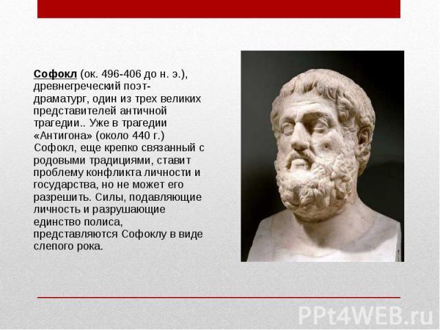 Софокл (ок. 496-406 до н. э.), древнегреческий поэт-драматург, один из трех великих представителей античной трагедии.. Уже в трагедии «Антигона» (около 440 г.) Софокл, еще крепко связанный с родовыми традициями, ставит проблему конфликта личности и …