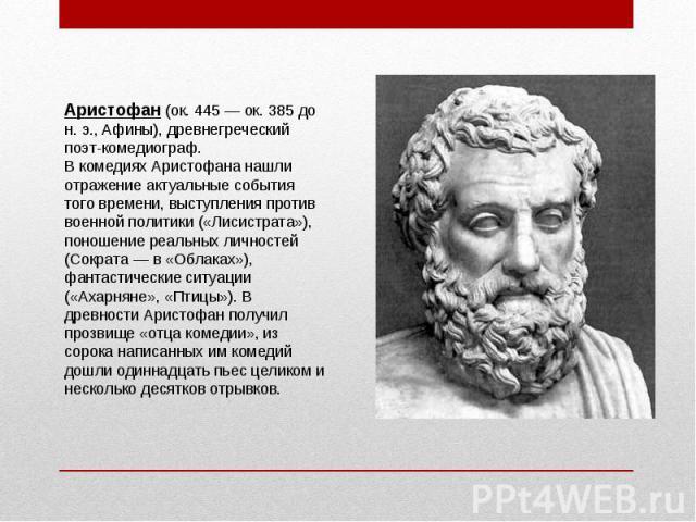 Аристофан (ок. 445 — ок. 385 до н. э., Афины), древнегреческий поэт-комедиограф. В комедиях Аристофана нашли отражение актуальные события того времени, выступления против военной политики («Лисистрата»), поношение реальных личностей (Сократа — в «Об…