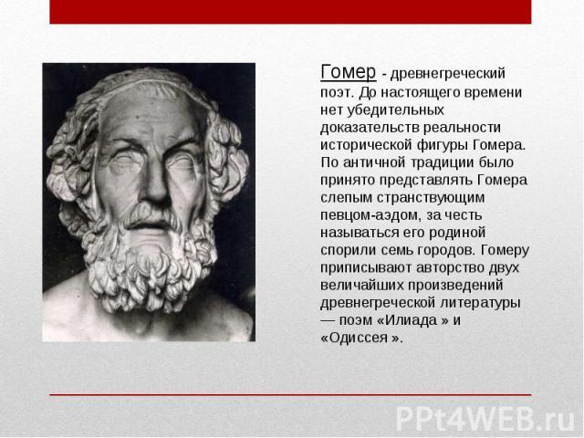 Гомер - древнегреческий поэт. До настоящего времени нет убедительных доказательств реальности исторической фигуры Гомера. По античной традиции было принято представлять Гомера слепым странствующим певцом-аэдом, за честь называться его родиной спорил…