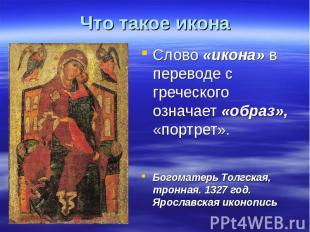 Что такое икона Слово «икона» в переводе с греческого означает «образ», «портрет