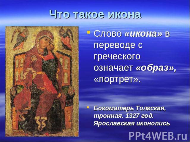 Что такое икона Слово «икона» в переводе с греческого означает «образ», «портрет».Богоматерь Толгская, тронная. 1327 год. Ярославская иконопись