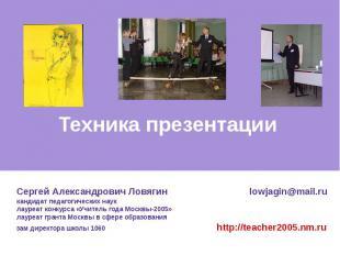 Техника презентации Сергей Александрович Ловягин lowjagin@mail.ru кандидат педаг