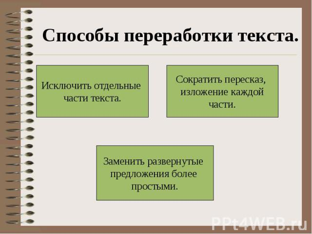 Способы переработки текста.Исключить отдельные части текста.Сократить пересказ, изложение каждойчасти.Заменить развернутые предложения более простыми.