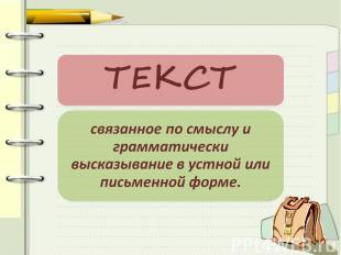 ТЕКСТ связанное по смыслу и грамматически высказывание в устной или письменной ф